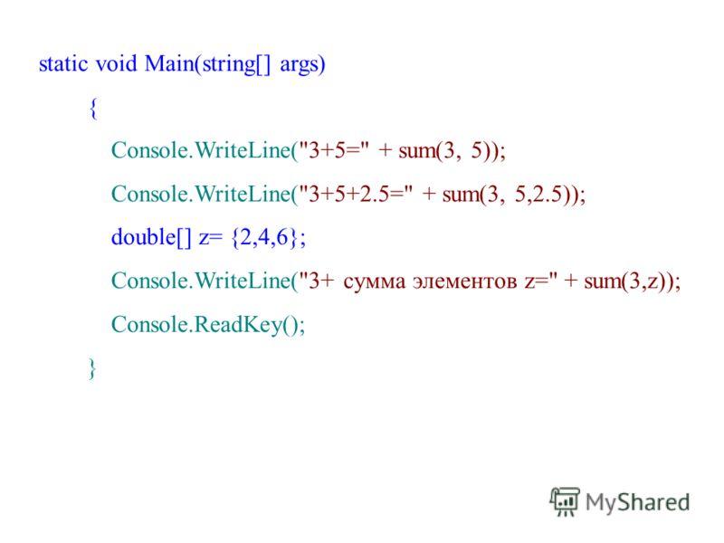 static void Main(string[] args) { Console.WriteLine(3+5= + sum(3, 5)); Console.WriteLine(3+5+2.5= + sum(3, 5,2.5)); double[] z= {2,4,6}; Console.WriteLine(3+ сумма элементов z= + sum(3,z)); Console.ReadKey(); }