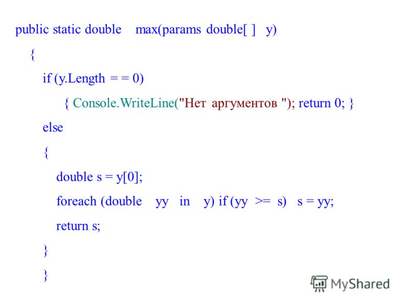 public static double max(params double[ ] y) { if (y.Length = = 0) { Console.WriteLine(Нет аргументов ); return 0; } else { double s = y[0]; foreach (double yy in y) if (yy >= s) s = yy; return s; }