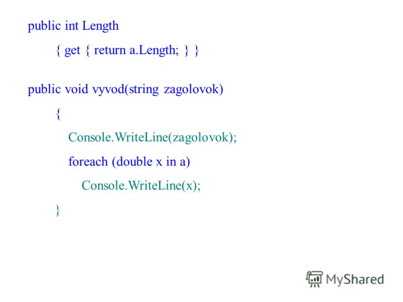 public int Length { get { return a.Length; } } public void vyvod(string zagolovok) { Console.WriteLine(zagolovok); foreach (double x in a) Console.WriteLine(x); }