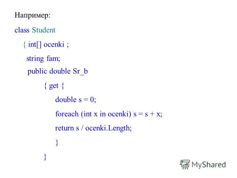 Например: class Student { int[] ocenki ; string fam; public double Sr_b { get { double s = 0; foreach (int x in ocenki) s = s + x; return s / ocenki.Length; }