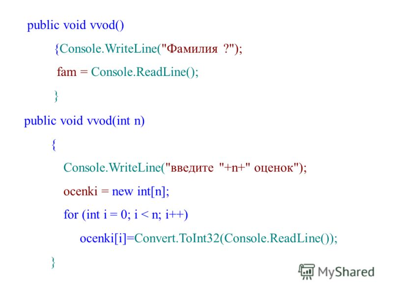 public void vvod() {Console.WriteLine(Фамилия ?); fam = Console.ReadLine(); } public void vvod(int n) { Console.WriteLine(введите +n+ оценок); ocenki = new int[n]; for (int i = 0; i < n; i++) ocenki[i]=Convert.ToInt32(Console.ReadLine()); }