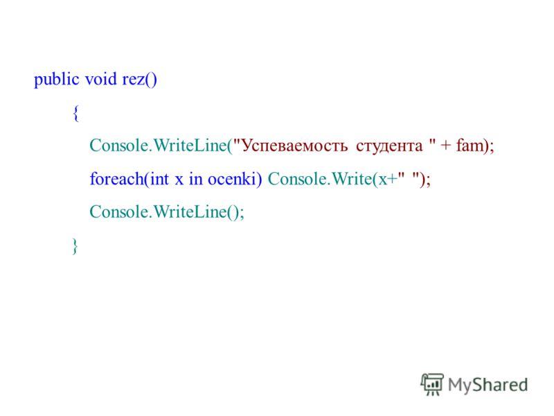 public void rez() { Console.WriteLine(Успеваемость студента  + fam); foreach(int x in ocenki) Console.Write(x+ ); Console.WriteLine(); }