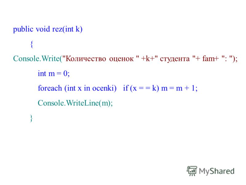 public void rez(int k) { Console.Write(Количество оценок  +k+ студента + fam+ : ); int m = 0; foreach (int x in ocenki) if (x = = k) m = m + 1; Console.WriteLine(m); }