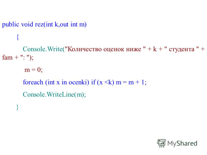 public void rez(int k,out int m) { Console.Write(Количество оценок ниже  + k +  студента  + fam + : ); m = 0; foreach (int x in ocenki) if (x