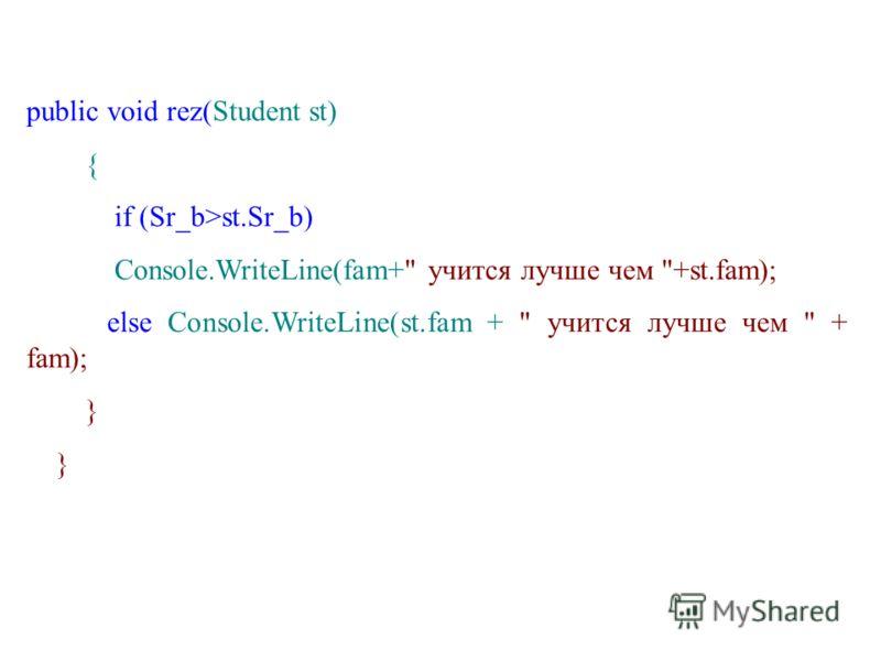 public void rez(Student st) { if (Sr_b>st.Sr_b) Console.WriteLine(fam+ учится лучше чем +st.fam); else Console.WriteLine(st.fam +  учится лучше чем  + fam); }
