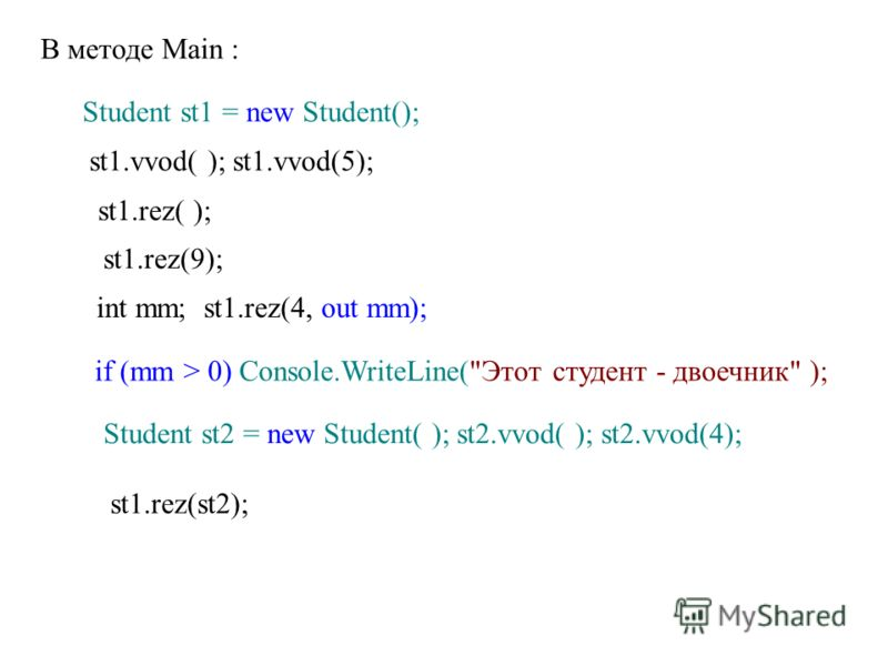 В методе Main : Student st1 = new Student(); st1.vvod( ); st1.vvod(5); st1.rez( ); st1.rez(9); int mm; st1.rez(4, out mm); if (mm > 0) Console.WriteLine(
