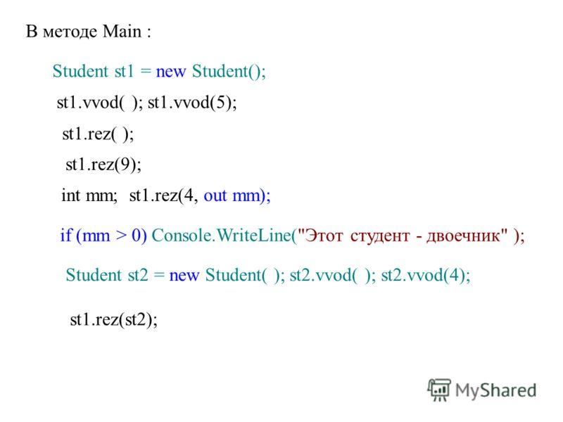 В методе Main : Student st1 = new Student(); st1.vvod( ); st1.vvod(5); st1.rez( ); st1.rez(9); int mm; st1.rez(4, out mm); if (mm > 0) Console.WriteLine(