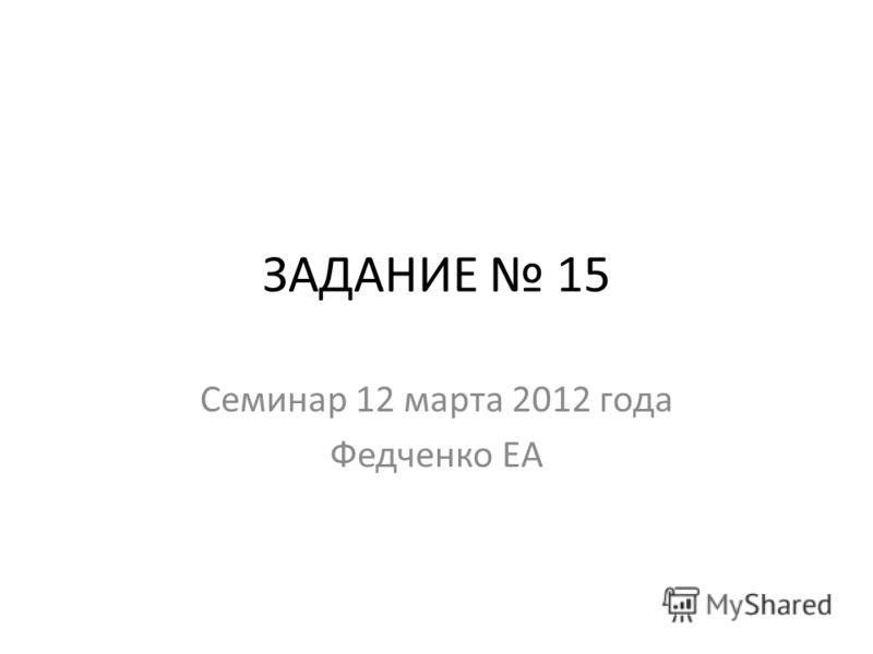 ЗАДАНИЕ 15 Семинар 12 марта 2012 года Федченко ЕА