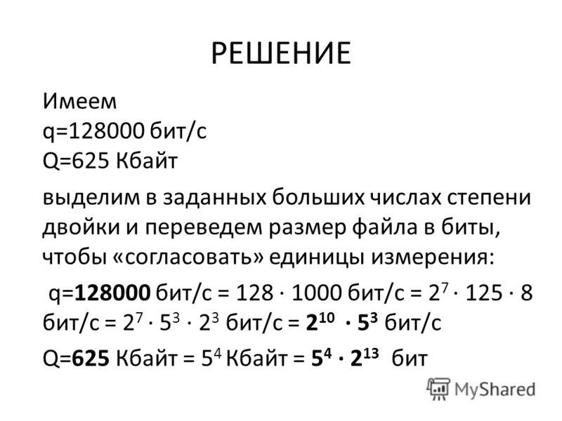 РЕШЕНИЕ Имеем q=128000 бит/с Q=625 Кбайт выделим в заданных больших числах степени двойки и переведем размер файла в биты, чтобы «согласовать» единицы измерения: q=128000 бит/c = 128 · 1000 бит/с = 2 7 · 125 · 8 бит/с = 2 7 · 5 3 · 2 3 бит/с = 2 10 ·