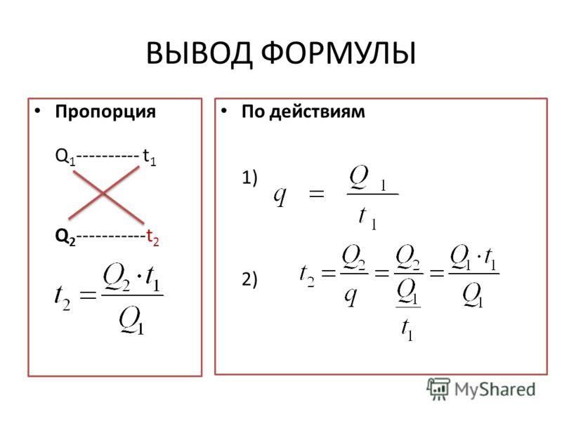 ВЫВОД ФОРМУЛЫ Пропорция Q 1 ---------- t 1 Q 2 -----------t 2 По действиям 1) 2)