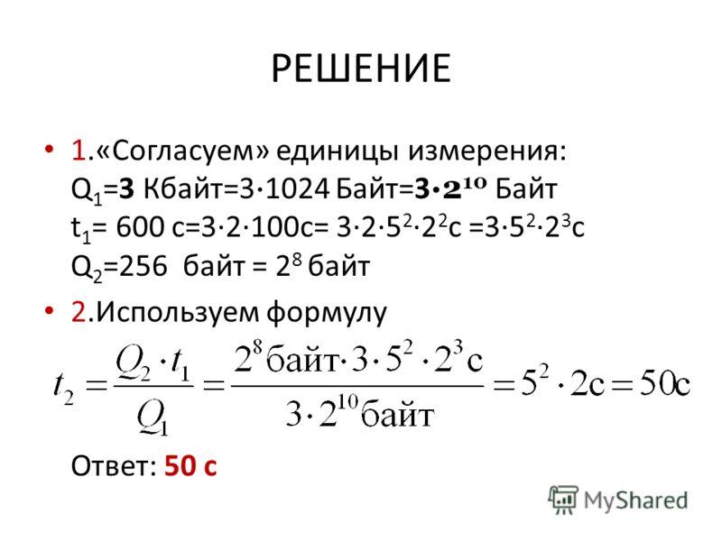 РЕШЕНИЕ 1.«Согласуем» единицы измерения: Q 1 =3 Кбайт=3 · 1024 Байт=3 ·2 10 Байт t 1 = 600 c=3·2·100c= 3·2·5 2 ·2 2 c =3·5 2 ·2 3 c Q 2 =256 байт = 2 8 байт 2.Используем формулу Ответ: 50 с