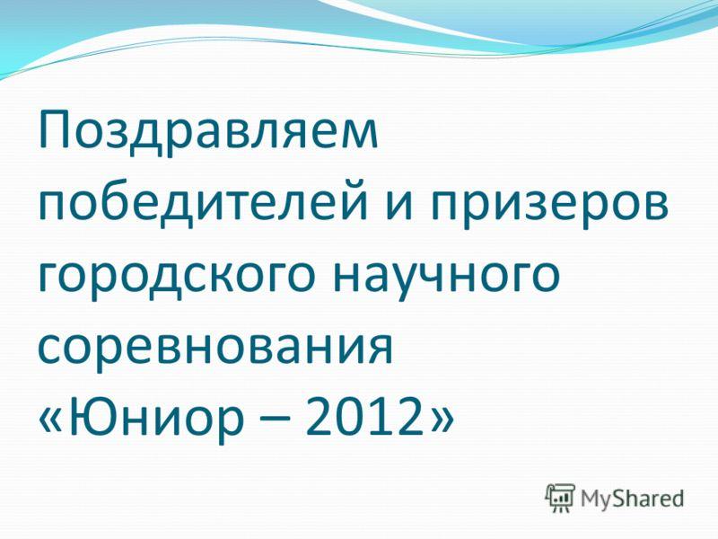 Поздравляем победителей и призеров городского научного соревнования «Юниор – 2012»