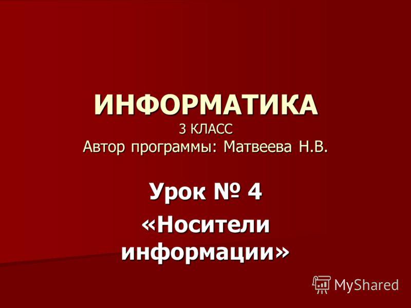 ИНФОРМАТИКА 3 КЛАСС Автор программы: Матвеева Н.В. Урок 4 «Носители информации»