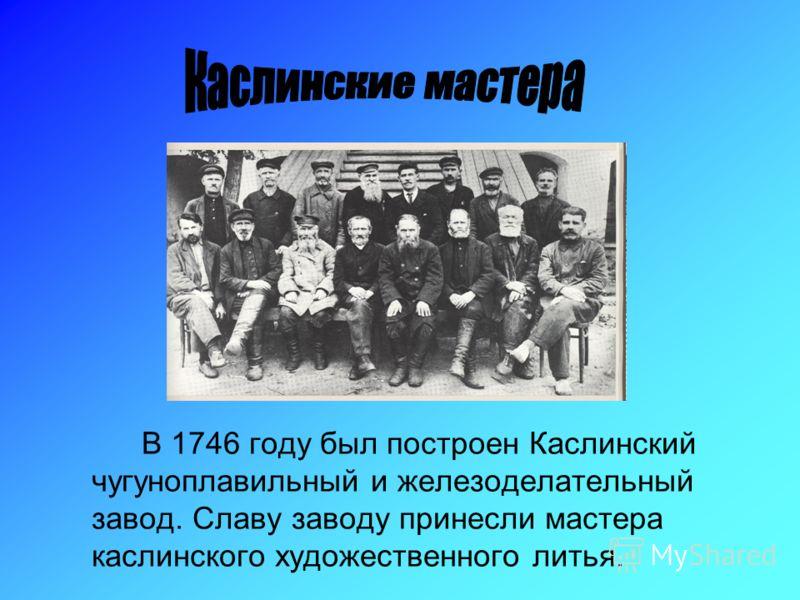 В 1746 году был построен Каслинский чугуноплавильный и железоделательный завод. Славу заводу принесли мастера каслинского художественного литья.