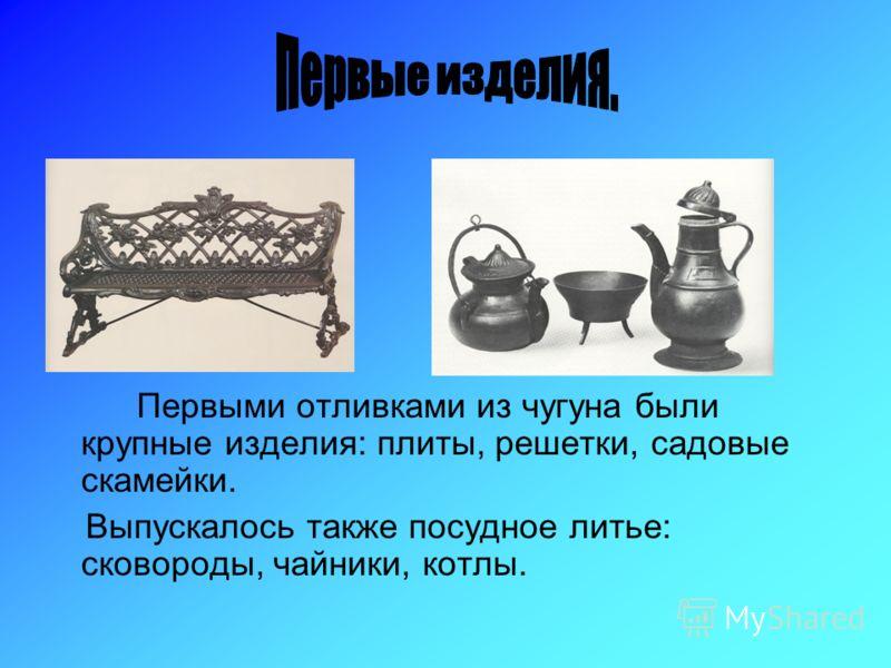 Первыми отливками из чугуна были крупные изделия: плиты, решетки, садовые скамейки. Выпускалось также посудное литье: сковороды, чайники, котлы.