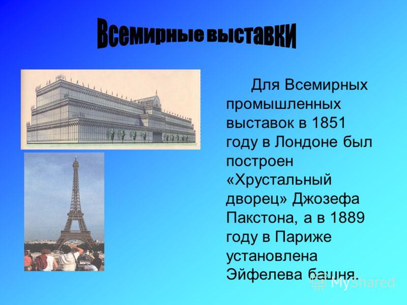 Для Всемирных промышленных выставок в 1851 году в Лондоне был построен «Хрустальный дворец» Джозефа Пакстона, а в 1889 году в Париже установлена Эйфелева башня.