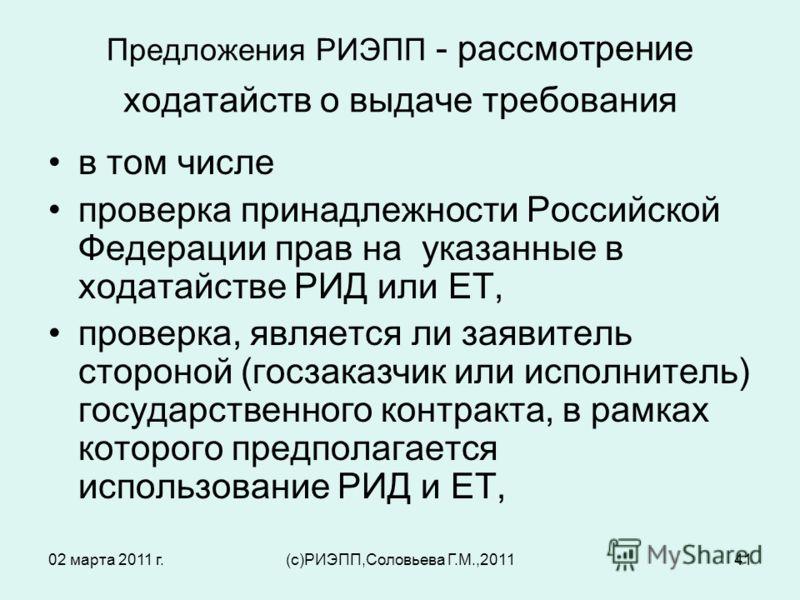 02 марта 2011 г.(c)РИЭПП,Соловьева Г.М.,201141 Предложения РИЭПП - рассмотрение ходатайств о выдаче требования в том числе проверка принадлежности Российской Федерации прав на указанные в ходатайстве РИД или ЕТ, проверка, является ли заявитель сторон
