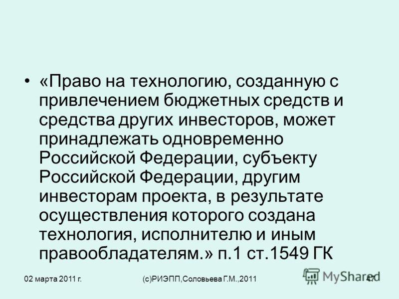 02 марта 2011 г.(c)РИЭПП,Соловьева Г.М.,201147 «Право на технологию, созданную с привлечением бюджетных средств и средства других инвесторов, может принадлежать одновременно Российской Федерации, субъекту Российской Федерации, другим инвесторам проек