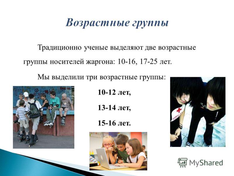 Традиционно ученые выделяют две возрастные группы носителей жаргона: 10-16, 17-25 лет. Мы выделили три возрастные группы: 10-12 лет, 13-14 лет, 15-16 лет.