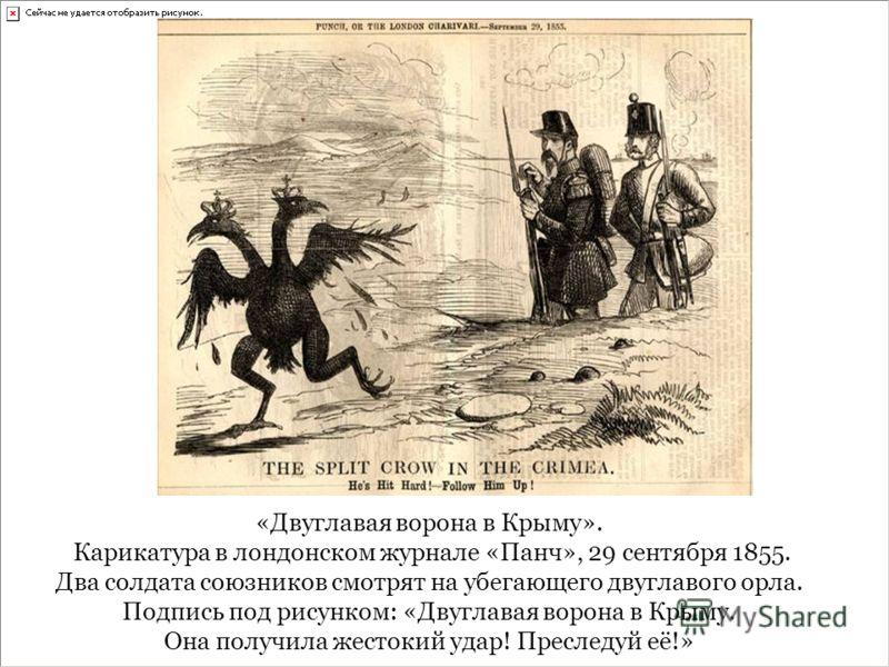 «Двуглавая ворона в Крыму». Карикатура в лондонском журнале «Панч», 29 сентября 1855. Два солдата союзников смотрят на убегающего двуглавого орла. Подпись под рисунком: «Двуглавая ворона в Крыму. Она получила жестокий удар! Преследуй её!»