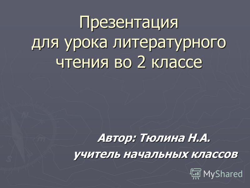 Презентация для урока литературного чтения во 2 классе Автор: Тюлина Н.А. учитель начальных классов учитель начальных классов