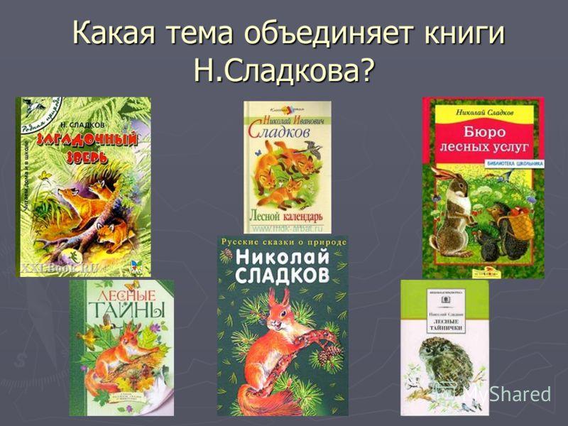Какая тема объединяет книги Н.Сладкова? Какая тема объединяет книги Н.Сладкова?