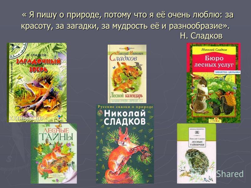 « Я пишу о природе, потому что я её очень люблю: за красоту, за загадки, за мудрость её и разнообразие». Н. Сладков « Я пишу о природе, потому что я её очень люблю: за красоту, за загадки, за мудрость её и разнообразие». Н. Сладков
