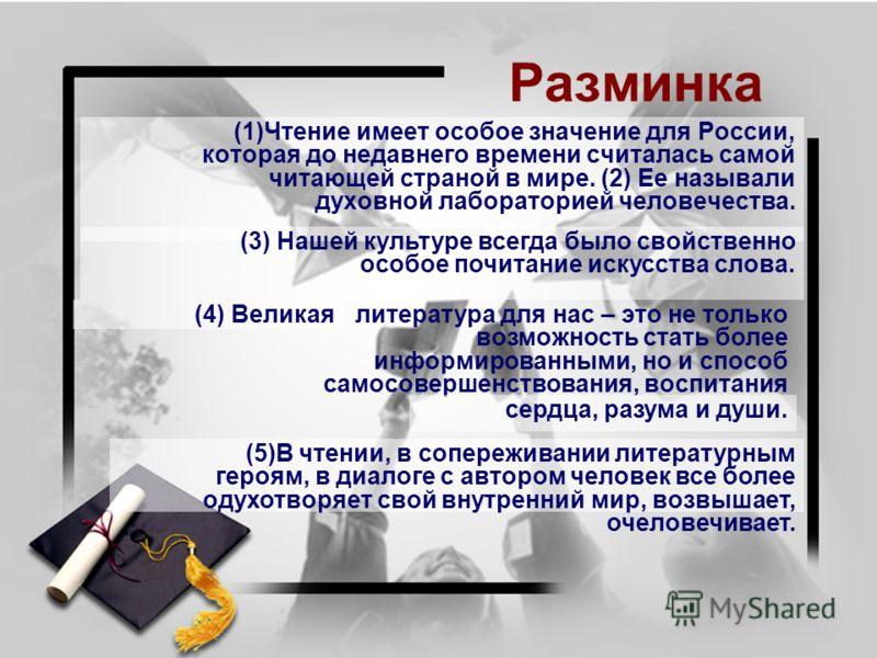 Разминка (1)Чтение имеет особое значение для России, которая до недавнего времени считалась самой читающей страной в мире. (2) Ее называли духовной лабораторией человечества. (4) Великая (3) Нашей культуре всегда было свойственно особое почитание иск