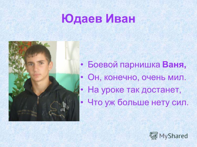 Юдаев Иван Боевой парнишка Ваня, Он, конечно, очень мил. На уроке так достанет, Что уж больше нету сил.