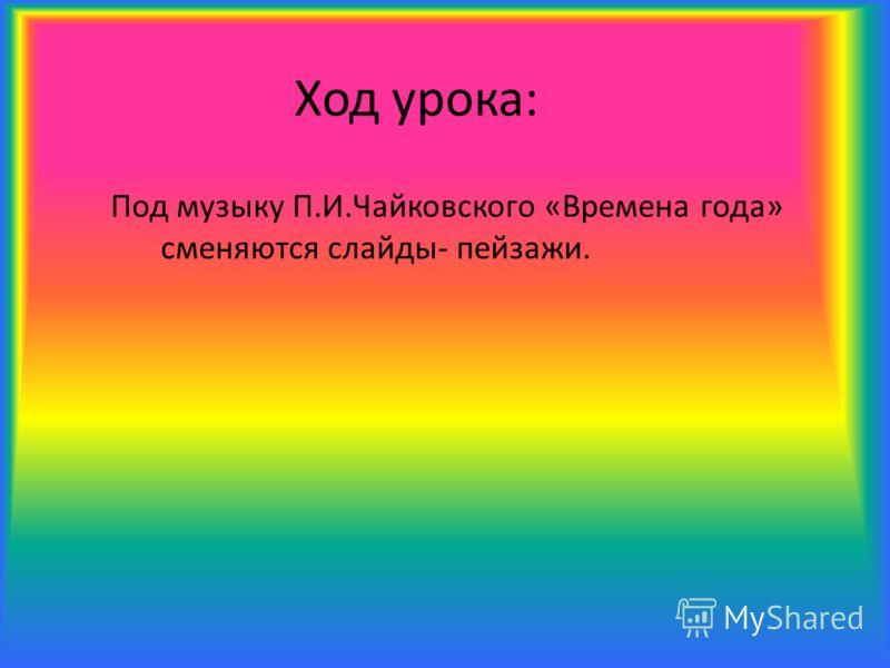 Оборудование: 1.Пейзажи времен года 2.Музыка П.Чайковского «Времена года» 3.Компьютер, проектор