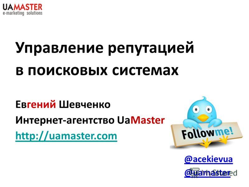 Управление репутацией в поисковых системах Евгений Шевченко Интернет-агентство UaMaster http://uamaster.com @acekievua @uamaster