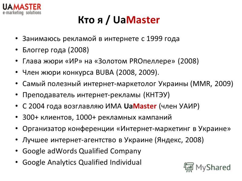 Кто я / UaMaster Занимаюсь рекламой в интернете с 1999 года Блоггер года (2008) Глава жюри «ИР» на «Золотом PROпеллере» (2008) Член жюри конкурса BUBA (2008, 2009). Самый полезный интернет-маркетолог Украины (MMR, 2009) Преподаватель интернет-рекламы