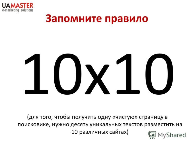 Запомните правило 10х10 (для того, чтобы получить одну «чистую» страницу в поисковике, нужно десять уникальных текстов разместить на 10 различных сайтах)