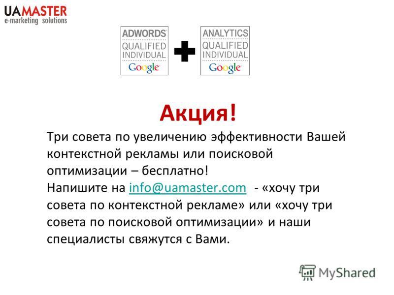 Акция! Три совета по увеличению эффективности Вашей контекстной рекламы или поисковой оптимизации – бесплатно! Напишите на info@uamaster.com - «хочу три совета по контекстной рекламе» или «хочу три совета по поисковой оптимизации» и наши специалисты