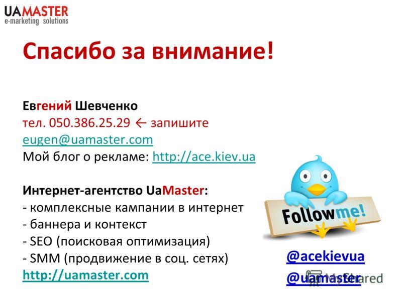 Спасибо за внимание! Евгений Шевченко тел. 050.386.25.29 запишите eugen@uamaster.com Мой блог о рекламе: http://ace.kiev.ua Интернет-агентство UaMaster: - комплексные кампании в интернет - баннера и контекст - SEO (поисковая оптимизация) - SMM (продв
