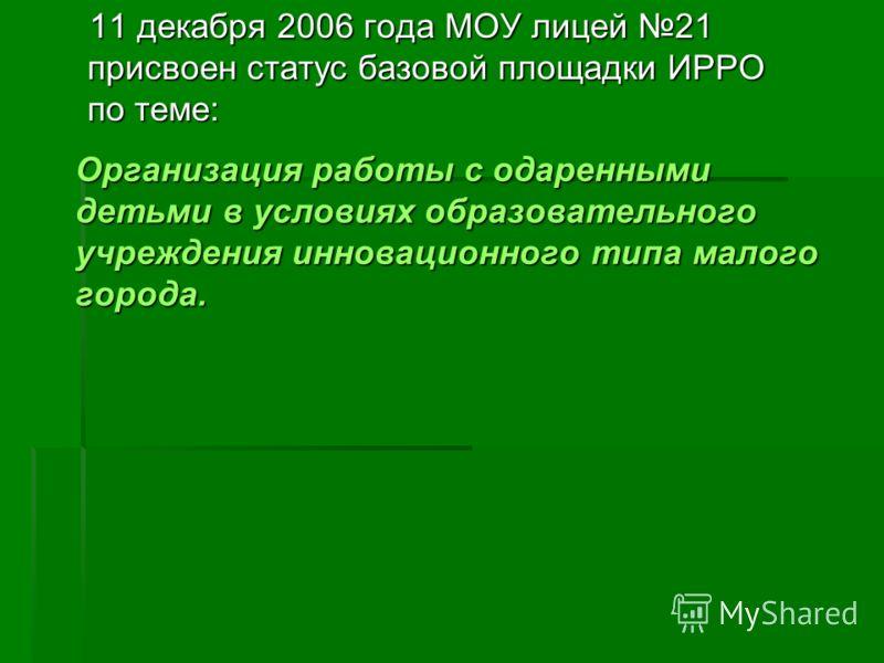11 декабря 2006 года МОУ лицей 21 присвоен статус базовой площадки ИРРО по теме: Организация работы с одаренными детьми в условиях образовательного учреждения инновационного типа малого города.