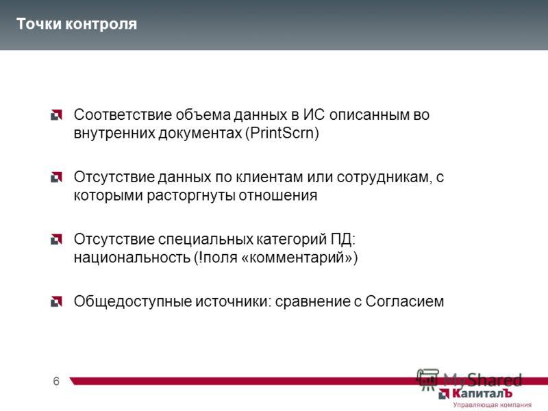 6 Точки контроля Соответствие объема данных в ИС описанным во внутренних документах (PrintScrn) Отсутствие данных по клиентам или сотрудникам, с которыми расторгнуты отношения Отсутствие специальных категорий ПД: национальность (!поля «комментарий»)