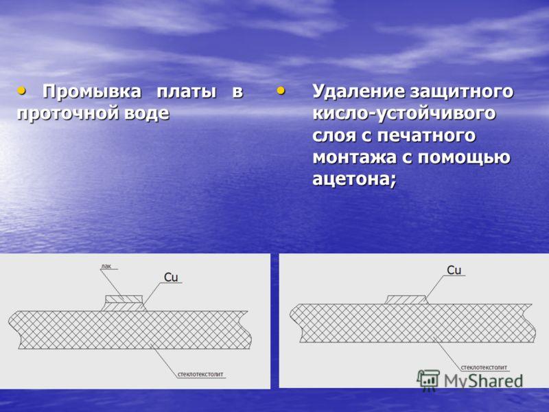 Удаление защитного кисло-устойчивого слоя с печатного монтажа с помощью ацетона; Удаление защитного кисло-устойчивого слоя с печатного монтажа с помощью ацетона; Промывка платы в проточной воде Промывка платы в проточной воде