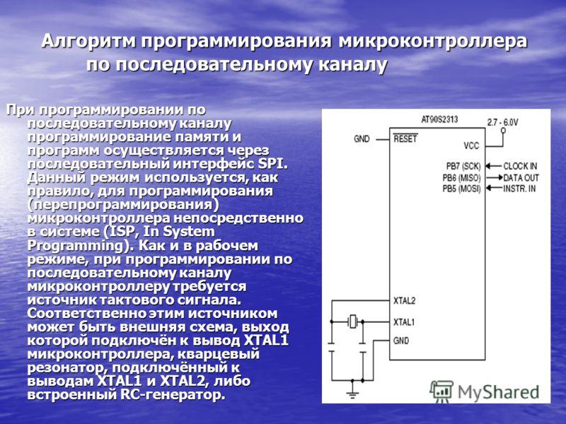 Алгоритм программирования микроконтроллера по последовательному каналу Алгоритм программирования микроконтроллера по последовательному каналу При программировании по последовательному каналу программирование памяти и программ осуществляется через пос