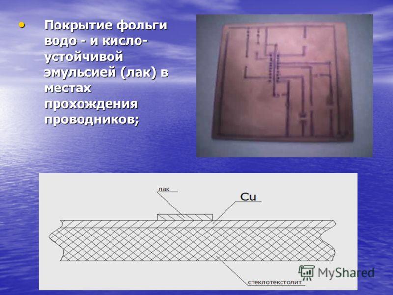 Покрытие фольги водо - и кисло- устойчивой эмульсией (лак) в местах прохождения проводников; Покрытие фольги водо - и кисло- устойчивой эмульсией (лак) в местах прохождения проводников;