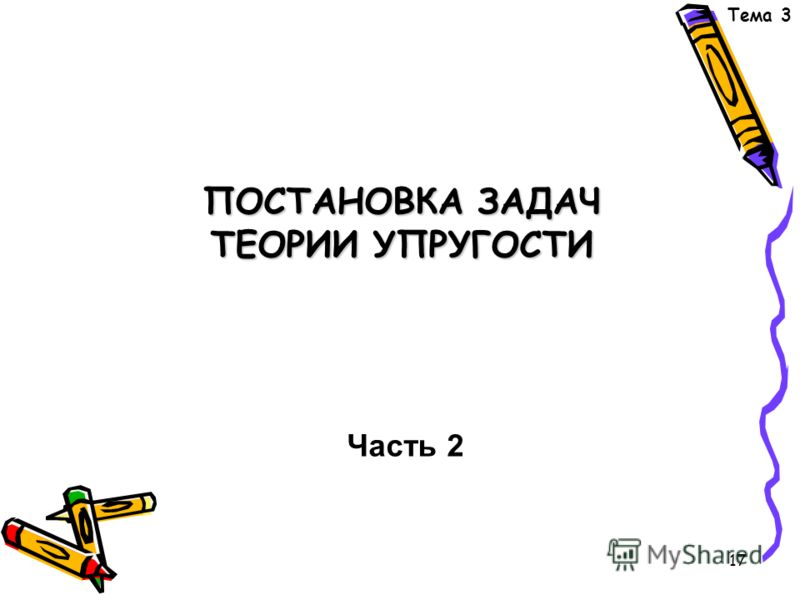 17 ПОСТАНОВКА ЗАДАЧ ТЕОРИИ УПРУГОСТИ ПОСТАНОВКА ЗАДАЧ ТЕОРИИ УПРУГОСТИ Часть 2 Тема 3