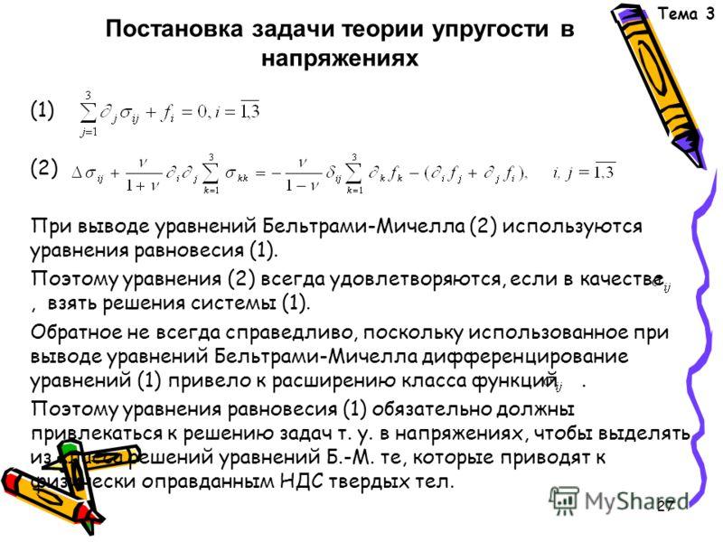 27 Постановка задачи теории упругости в напряжениях (1) (2) При выводе уравнений Бельтрами-Мичелла (2) используются уравнения равновесия (1). Поэтому уравнения (2) всегда удовлетворяются, если в качестве, взять решения системы (1). Обратное не всегда