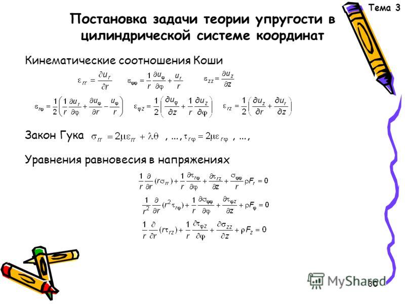 30 Постановка задачи теории упругости в цилиндрической системе координат Кинематические соотношения Коши Закон Гука, …,, …, Уравнения равновесия в напряжениях Тема 3