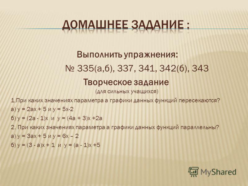 Выполнить упражнения: 335(а,б), 337, 341, 342(б), 343 Творческое задание (для сильных учащихся) 1.При каких значениях параметра а графики данных функций пересекаются? а) у = 2ах + 5 и у = 5х-2 б) у = (2а - 1)х и у = (4а + 3)х +2а 2. При каких значени