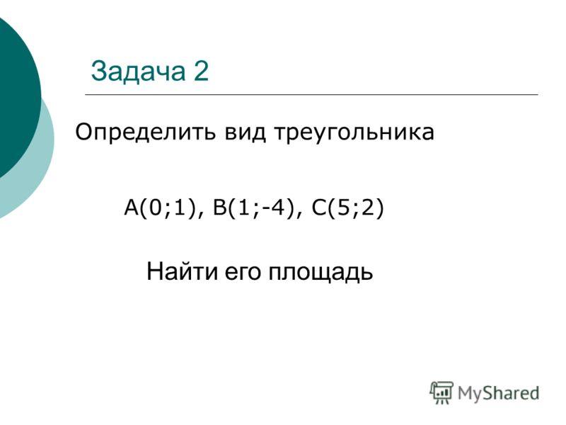 Задача 2 Определить вид треугольника Найти его площадь А(0;1), В(1;-4), С(5;2)
