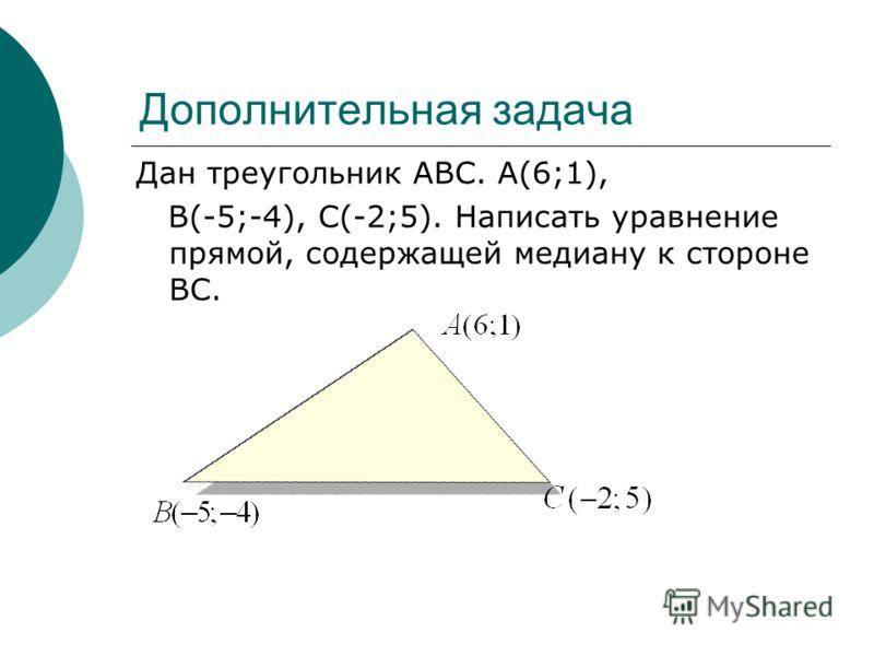 Дополнительная задача Дан треугольник АВС. А(6;1), В(-5;-4), С(-2;5). Написать уравнение прямой, содержащей медиану к стороне ВС.