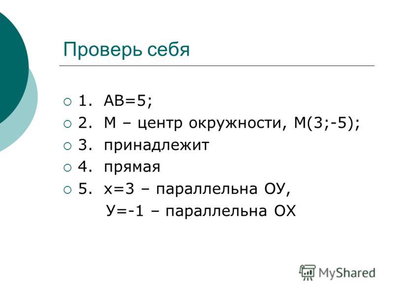 Проверь себя 1. АВ=5; 2. М – центр окружности, М(3;-5); 3. принадлежит 4. прямая 5. х=3 – параллельна ОУ, У=-1 – параллельна ОХ