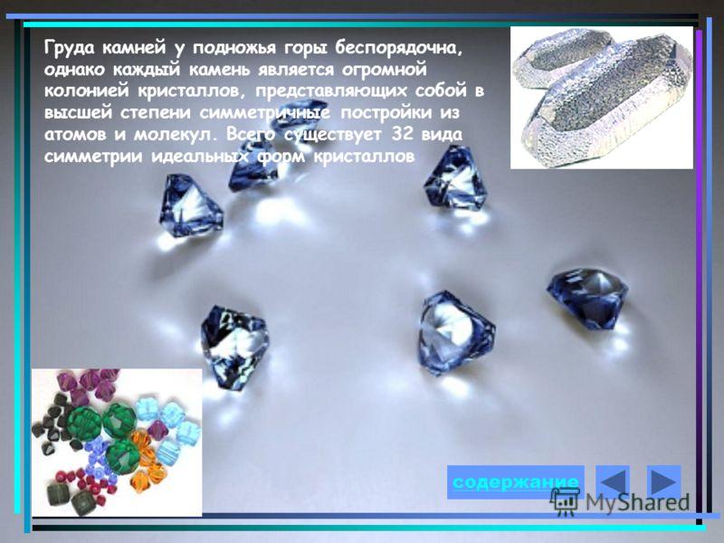 Груда камней у подножья горы беспорядочна, однако каждый камень является огромной колонией кристаллов, представляющих собой в высшей степени симметричные постройки из атомов и молекул. Всего существует 32 вида симметрии идеальных форм кристаллов соде