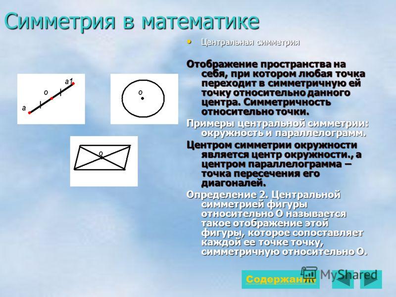 Симметрия в математике Центральная симметрия Центральная симметрия Отображение пространства на себя, при котором любая точка переходит в симметричную ей точку относительно данного центра. Симметричность относительно точки. Примеры центральной симметр
