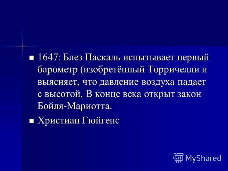 1647: Блез Паскаль испытывает первый барометр (изобретённый Торричелли и выясняет, что давление воздуха падает с высотой. В конце века открыт закон Бойля-Мариотта. 1647: Блез Паскаль испытывает первый барометр (изобретённый Торричелли и выясняет, что